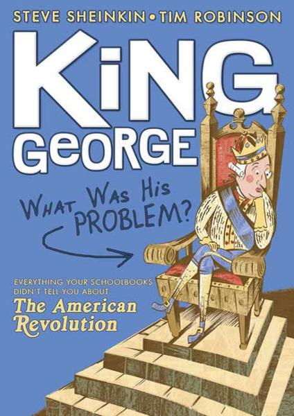King George: What Was His Problem? By: Steve Sheinkin,Tim Robinson