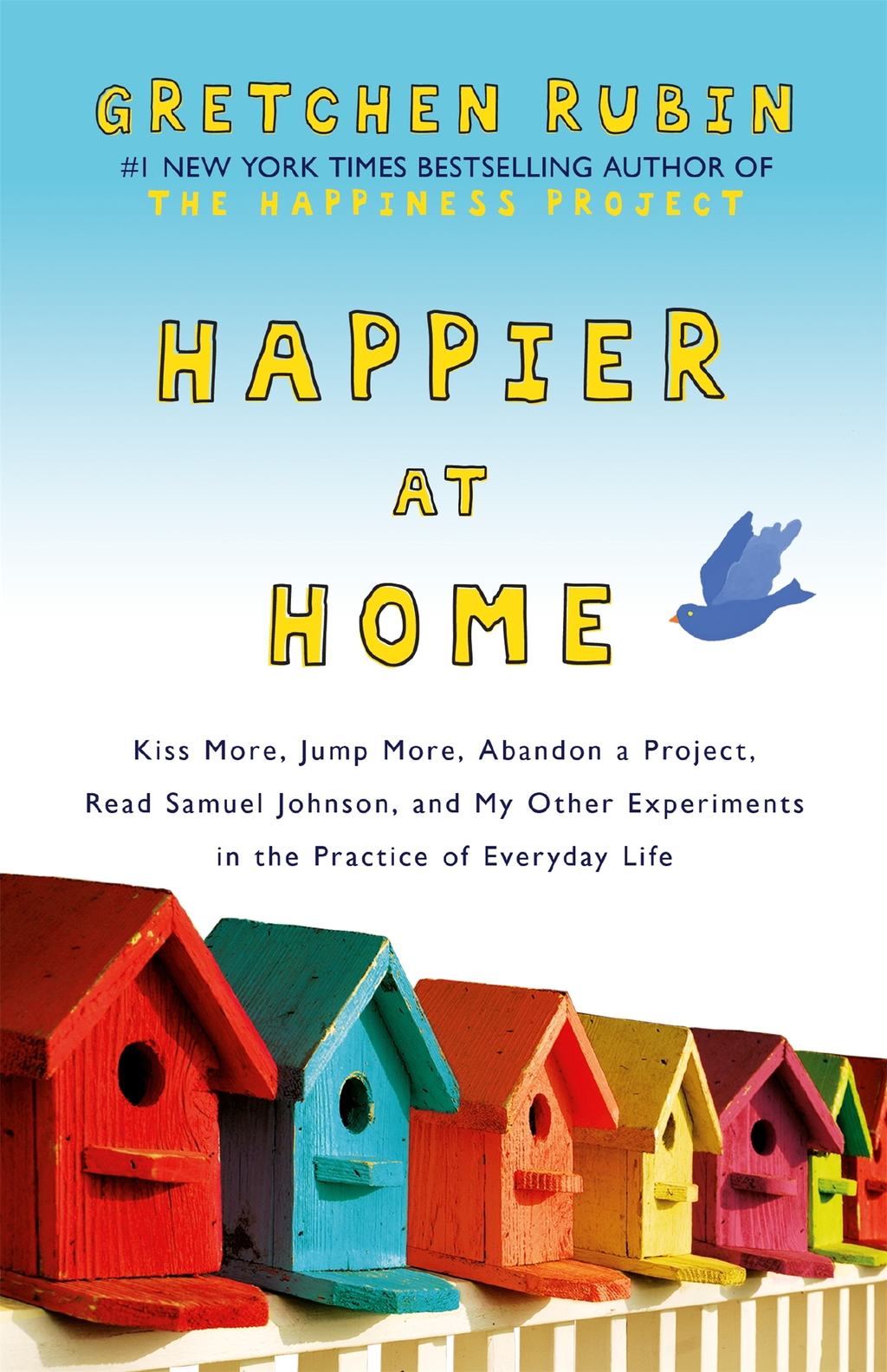Happier at Home Kiss More,  Jump More,  Abandon a Project,  Read Samuel Johnson,  and My Other Experiments in the Practice of Everyday Life