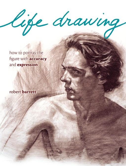 Life Drawing: How To Portray The Figure With Accuracy And Expression By: Barrett, Robert
