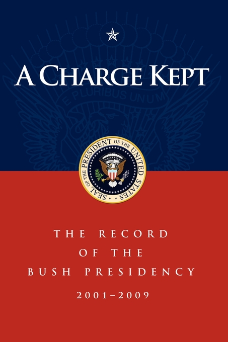 A Charge Kept: The Record of the Bush Presidency 2001 - 2009 By: George W Bush