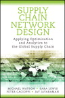 Supply Chain Network Design: Applying Optimization and Analytics to the Global Supply Chain By: Jay Jayaraman,Michael Watson,Peter Cacioppi,Sara Lewis