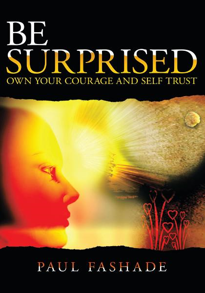 Be Surprised-Own Your Courage and Self Trust By: Paul Fashade B.SC, M.A.