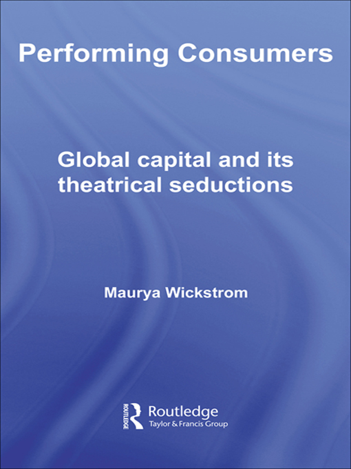 Performing Consumers Global Capital and its Theatrical Seductions