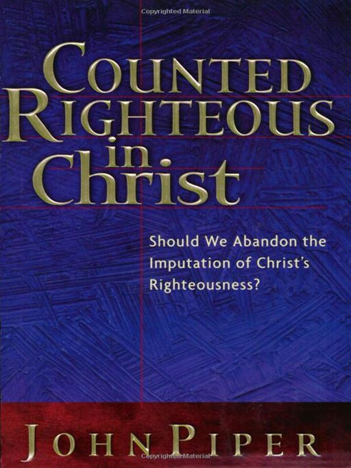 Counted Righteous in Christ?: Should We Abandon the Imputation of Christ's Righteousness? By: John Piper