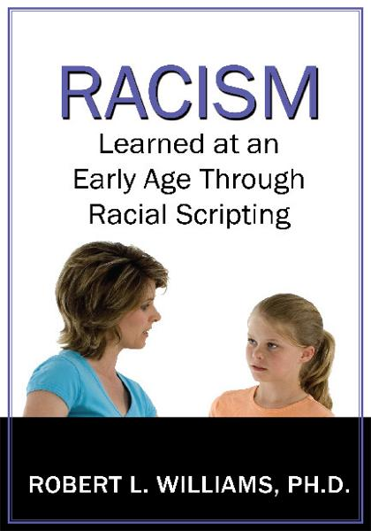 Racism Learned at an Early Age Through Racial Scripting By: Robert L. Williams, Ph.D.