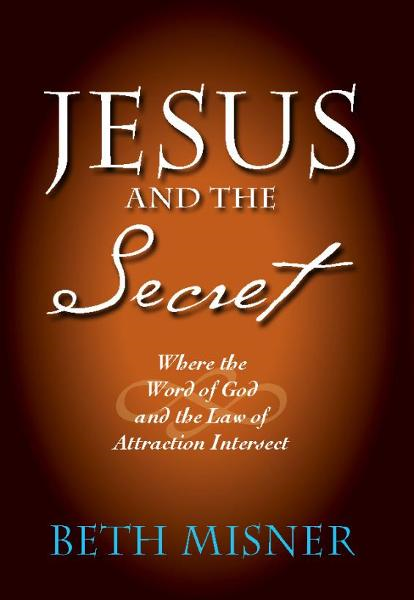 Jesus and the Secret: Where the Word of God and the Law of Attraction Intersect By: Beth Misner