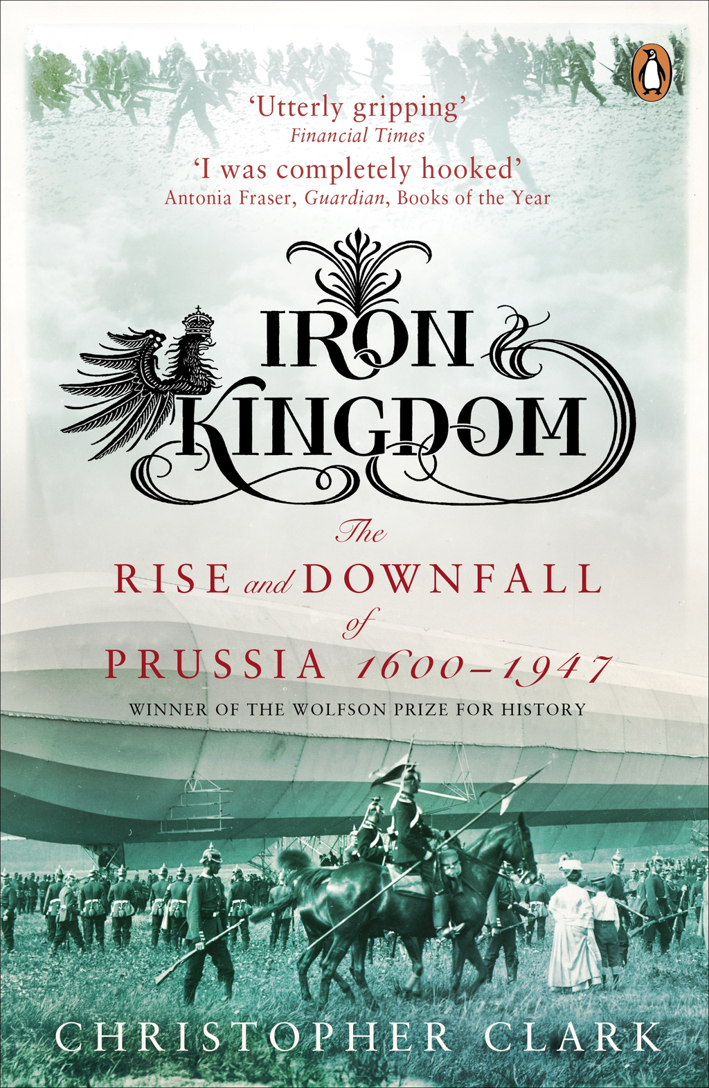 Iron Kingdom The Rise and Downfall of Prussia,  1600-1947