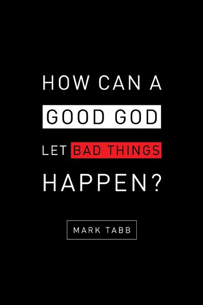 How Can a Good God Let Bad Things Happen? By: Mark Tabb