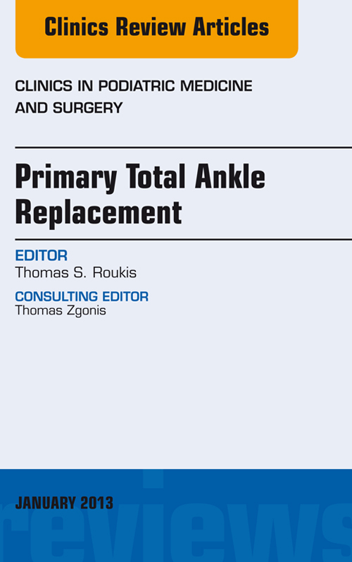 Primary Total Ankle Replacement, An Issue of Clinics in Podiatric Medicine and Surgery,