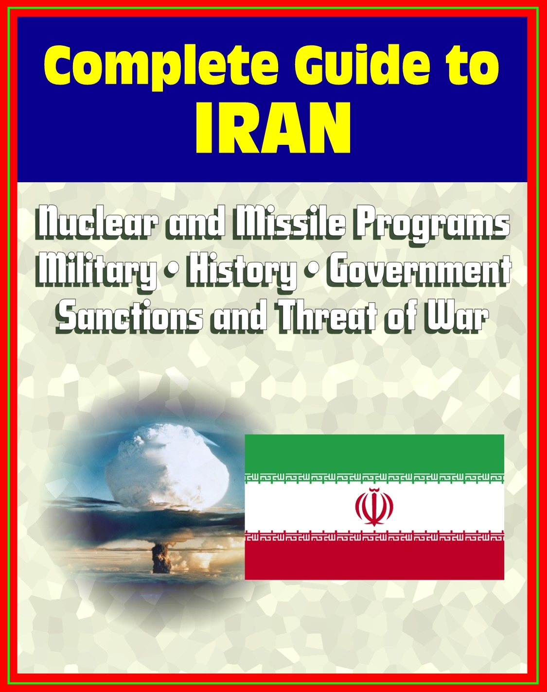 2012 Complete Guide to Iran: Authoritative Coverage of Iranian Nuclear and Missile Programs, Sanctions and Threat of War, Regime, Military, Human Rights, Terrorism, History, Economy, Oil Industry By: Progressive Management