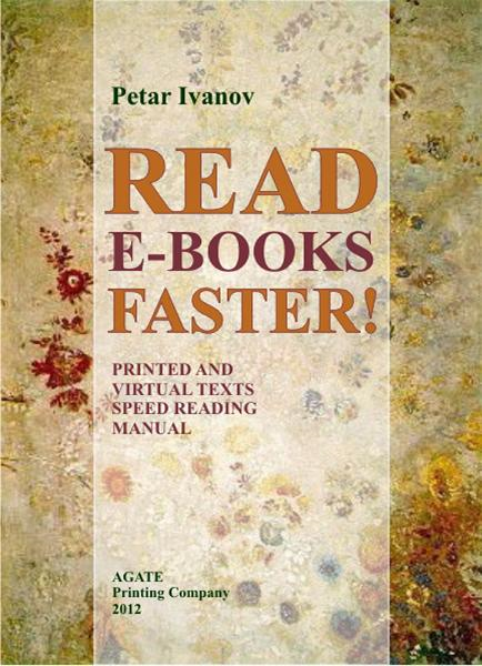 Read E-Books Faster!: Printed and Virtual Text Speed Reading Manual By: Petar Ivanov,Yordan Doychinov