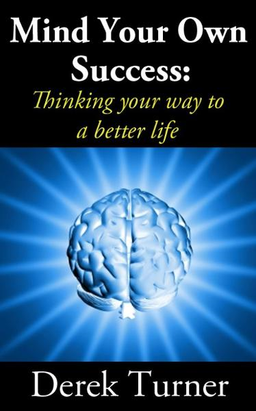 Mind Your Own Success: Thinking your way to a better life By: Derek Turner