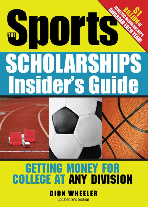 Sports Scholarships Insider's Guide: Getting Money For College At Any Division By: Dion Wheeler