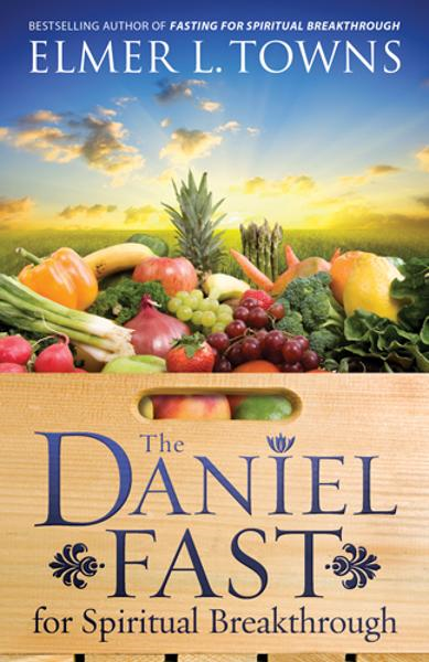 The Daniel Fast for Spiritual Breakthrough By: Elmer L. Towns