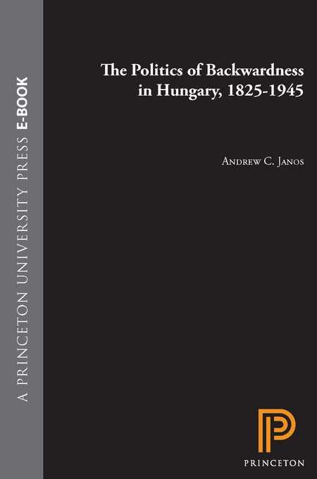 The Politics of Backwardness in Hungary, 1825-1945 By: Janos, Andrew C.