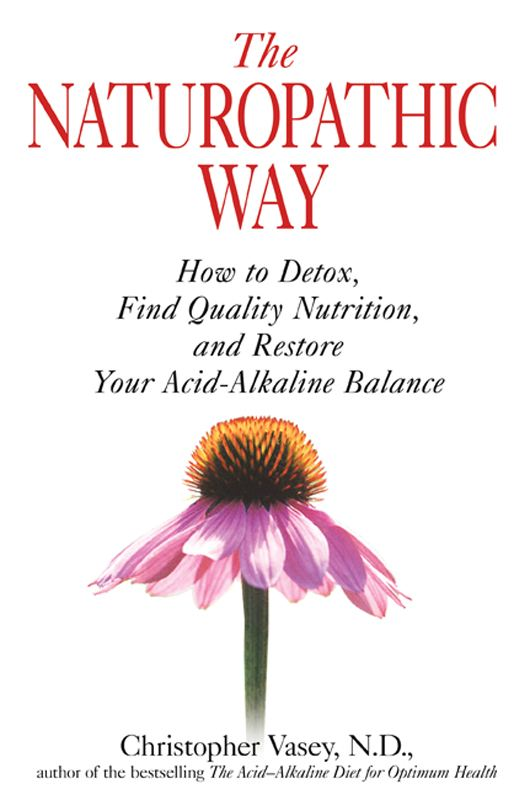 The Naturopathic Way: How to Detox, Find Quality Nutrition, and Restore Your Acid-Alkaline Balance By: Christopher Vasey, N.D.