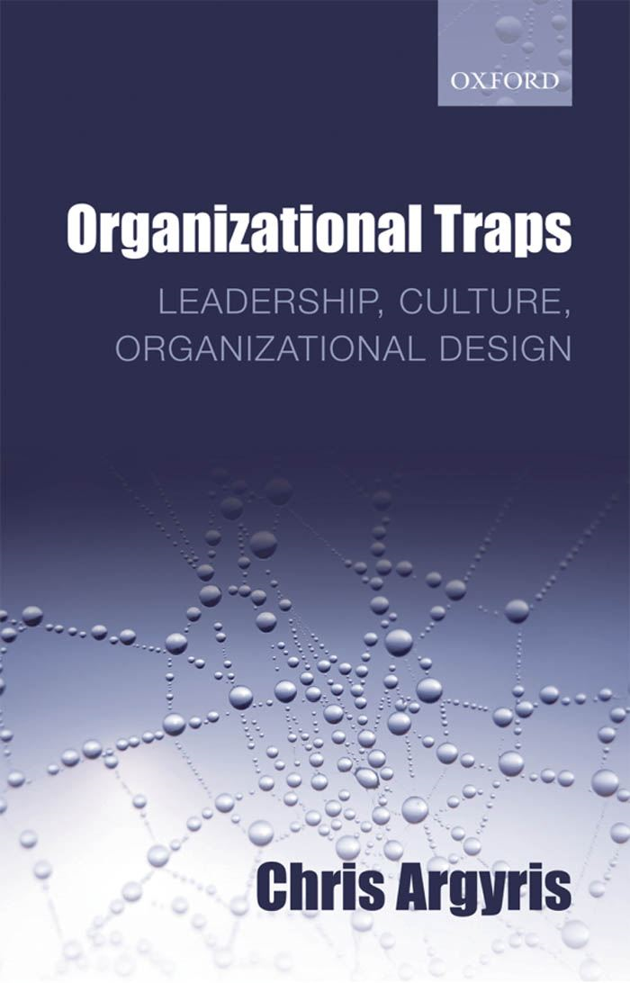 Organizational Traps : Leadership Culture Organizational Design By: Chris Argyris