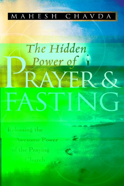 The Hidden Power of Prayer and Fasting By: Mahesh Chavda