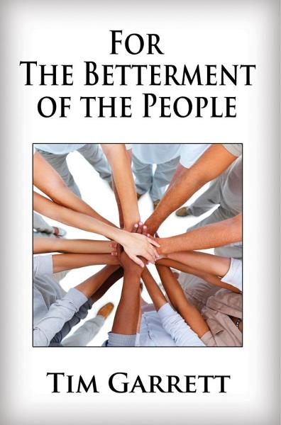For The Betterment of The People By: Tim Garrett