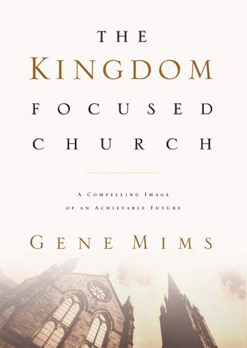 The Kingdom Focused Church: A Compelling Image of an Achievable Future for Your Church By: Gene Mims