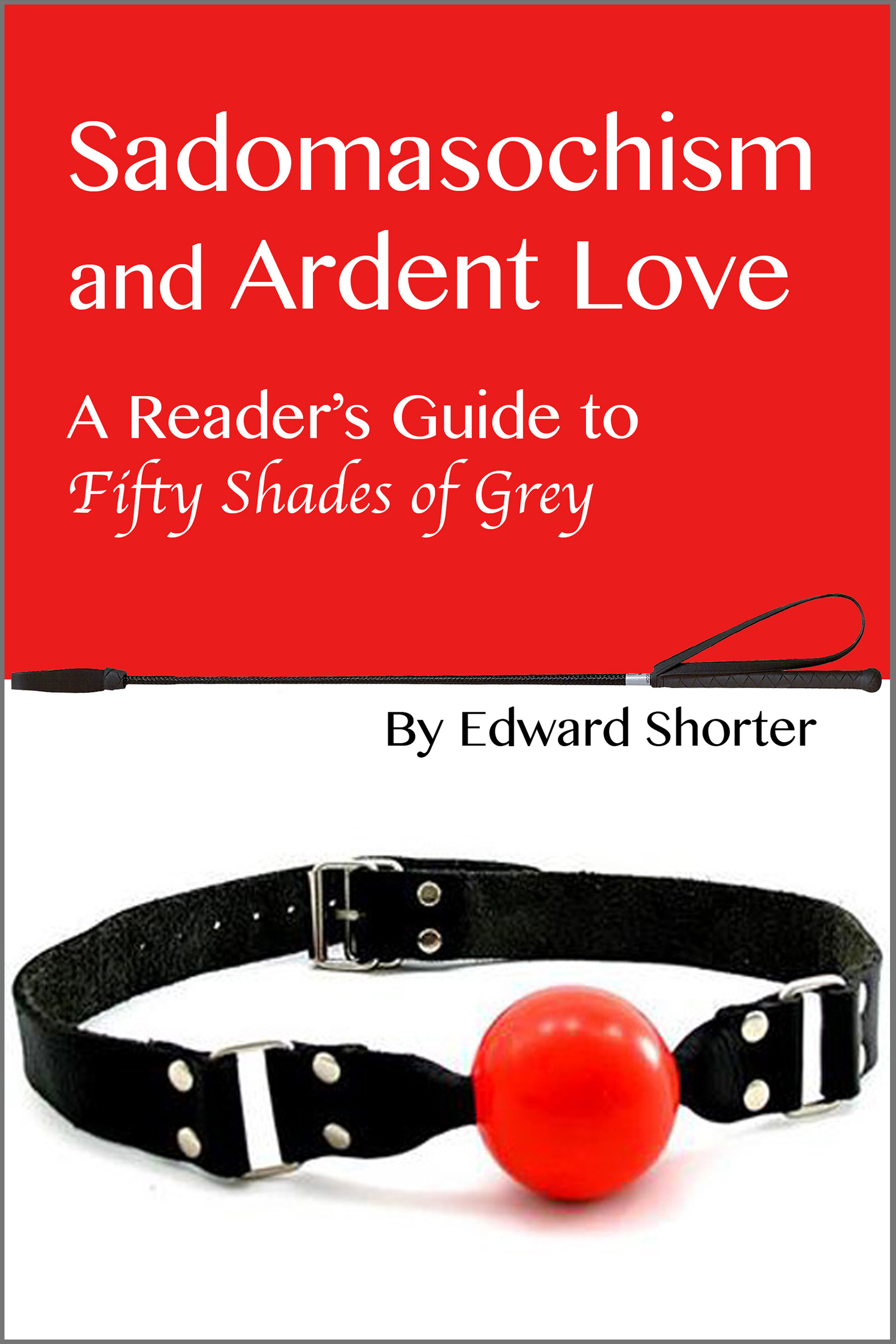 Sadomasochism and Ardent Love: A Reader's Guide to Fifty Shades of Grey By: Edward Shorter