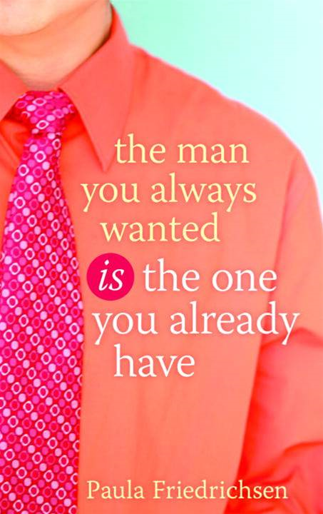 The Man You Always Wanted Is the One You Already Have By: Paula Friedrichsen