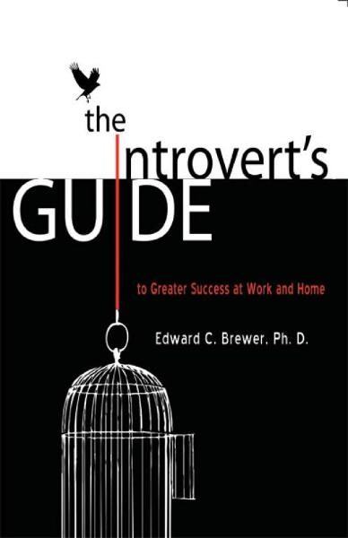 The Introvert's Guide to Greater Success at Work and Home By: Edward Brewer