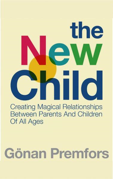 The New Child: Creating Magical Relationships Between Parents and Children of All Ages By: Gonan Premfors