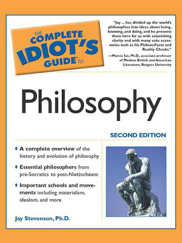 The Complete Idiot's Guide to Philosophy, 2E By: Jay D. Stevenson,  Ph.D.