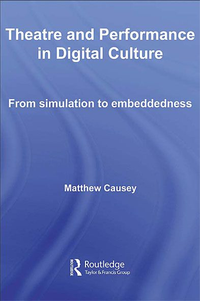 Theatre and Performance in Digital Culture From Simulation to Embeddedness