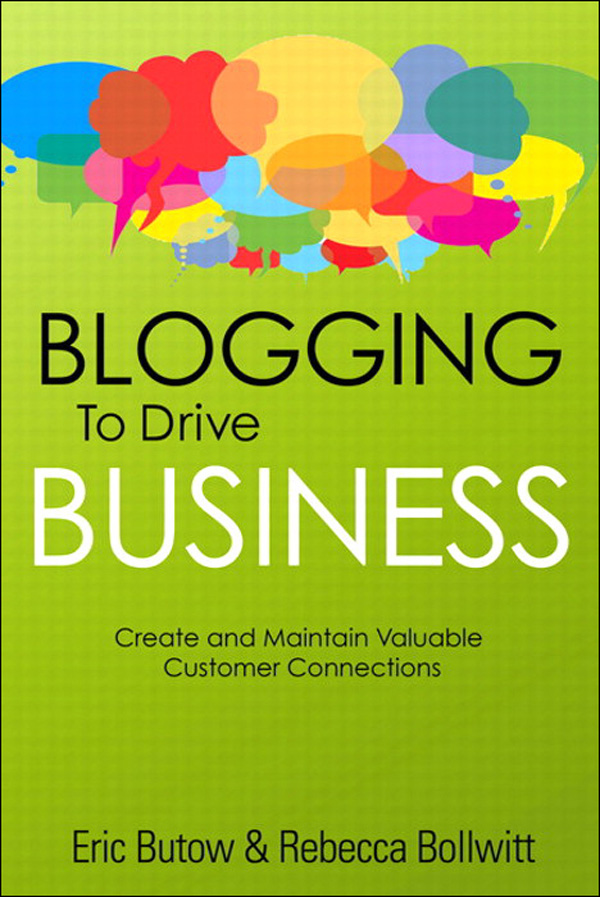 Blogging to Drive Business: Create and Maintain Valuable Customer Connections By: Eric Butow,Rebecca Bollwitt