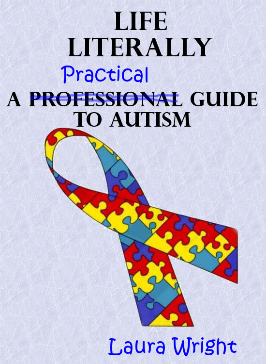 Life Literally: A Practical Guide to High-Functioning Autism By: Laura Wright