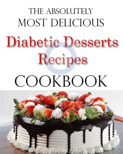 The Absolutely Most Delicious Diabetic Desserts Recipes Cookbook