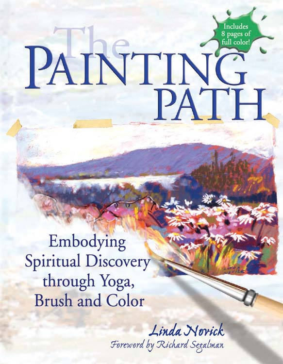 The Painting Path: Embodying Spiritual Discovery through Yoga, Brush and Color By: Linda Novick
