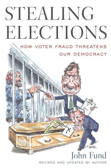 Stealing Elections: How Voter Fraud Threatens Our Democracy By: John Fund