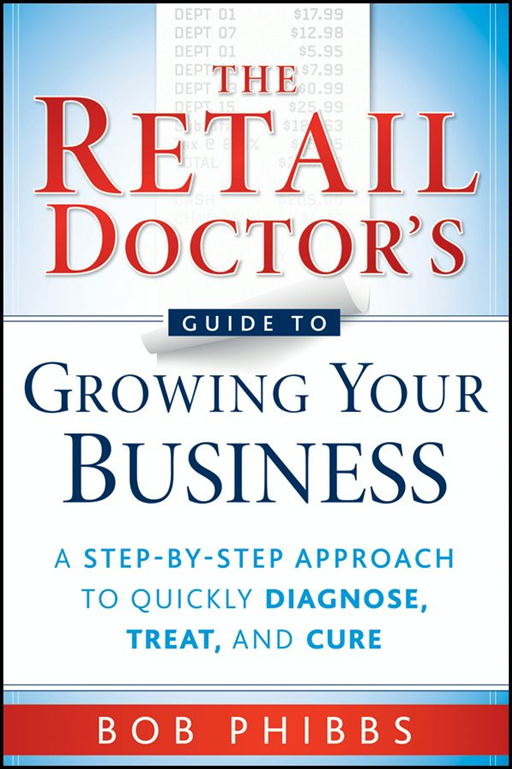 The Retail Doctor's Guide to Growing Your Business By: Bob Phibbs