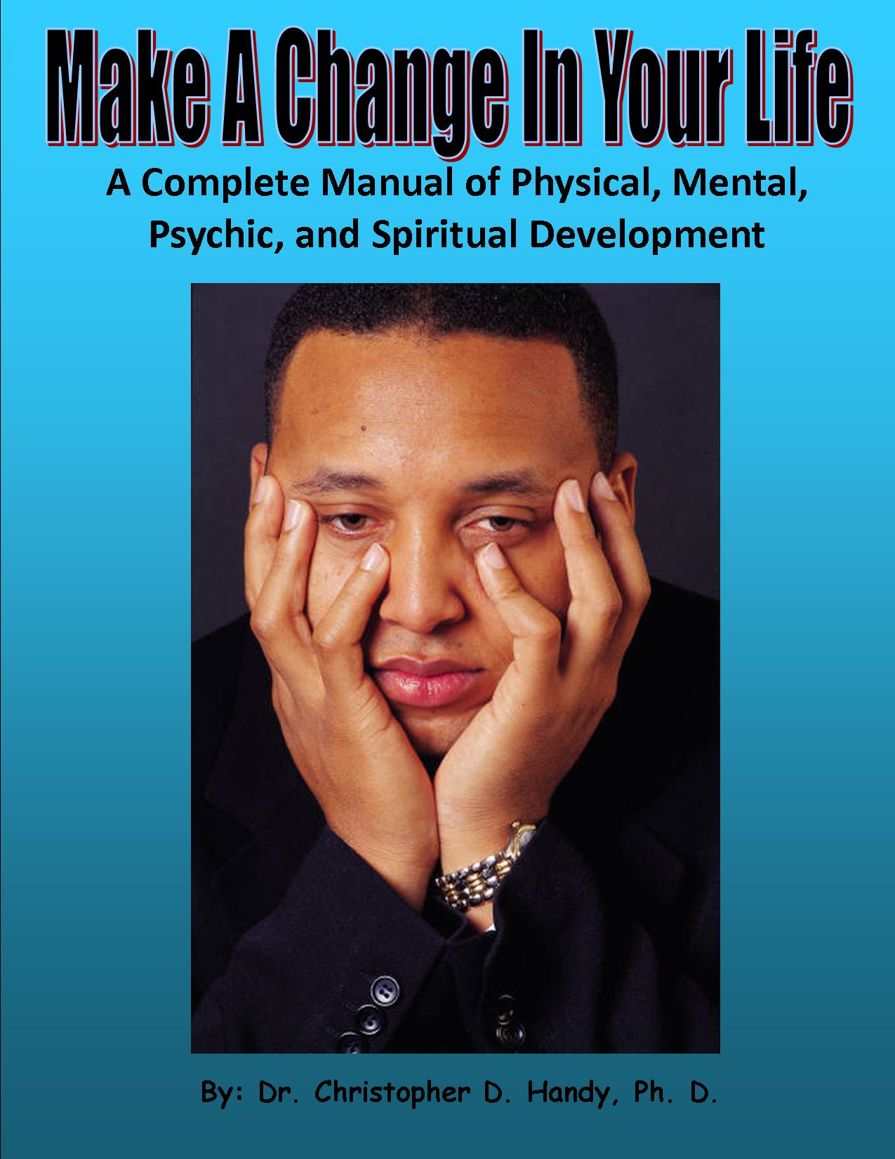 Make A Change In Your Life: A Complete Manual of Physical, Mental, Psychic, and Spiritual Development By: Christopher Handy