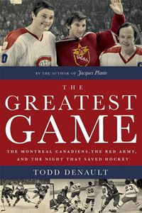 The Greatest Game: The Montreal Canadiens  The Red Army  And The Night That Saved Hockey