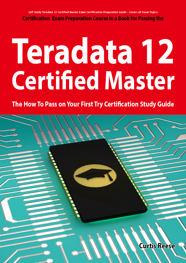 Teradata 12 Certified Master Exam Preparation Course in a Book for Passing the Teradata 12 Master Certification Exam - The How To Pass on Your First Try Certification Study Guide