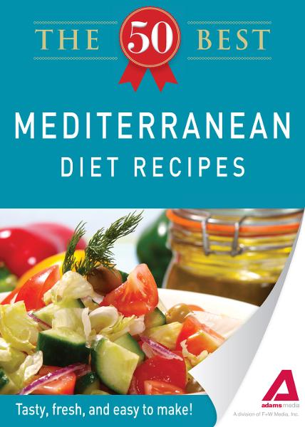 The 50 Best Mediterranean Diet Recipes: Tasty, fresh, and easy to make! By: Editors of Adams Media