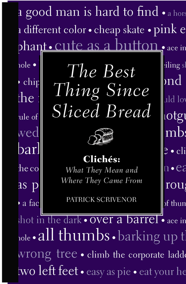 The Best Thing Since Sliced Bread: Cliches: What they Mean and Where they Came From By: Nigel Fountain