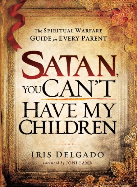 Satan, You Can't Have My Children: The spiritual warfare guide for every parent By: Iris Delgado