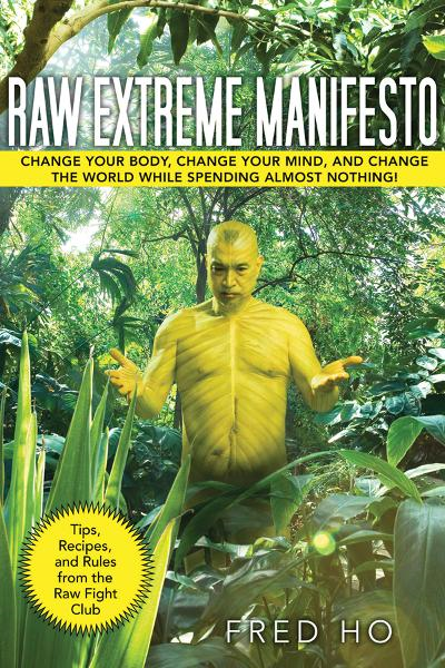Raw Extreme Manifesto: Change Your Body, Change Your Mind, Change the World While Spending Almost Nothing! By: Fred Ho
