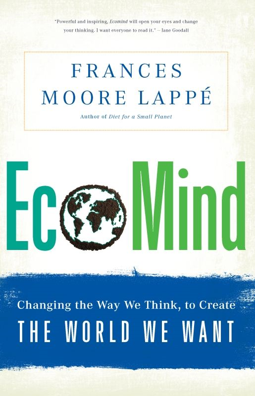 EcoMind: Changing the Way We Think, to Create the World We Want By: Frances Moore Lappe
