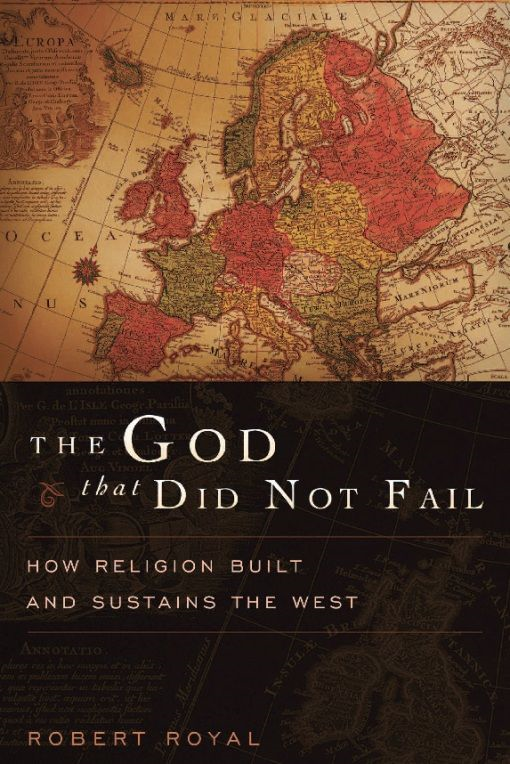 The God That Did Not Fail: How Religion Built and Sustains the West By: Robert Royal