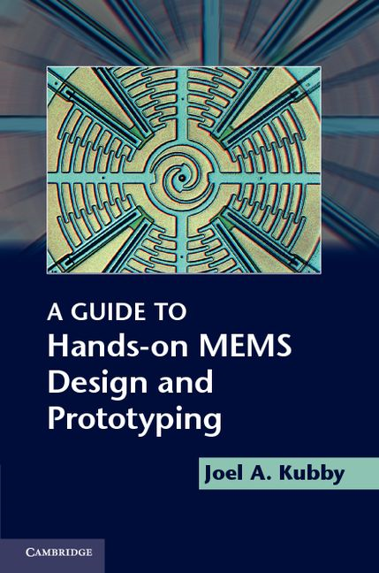 A Guide to Hands-on MEMS Design and Prototyping By: Kubby, Joel A.