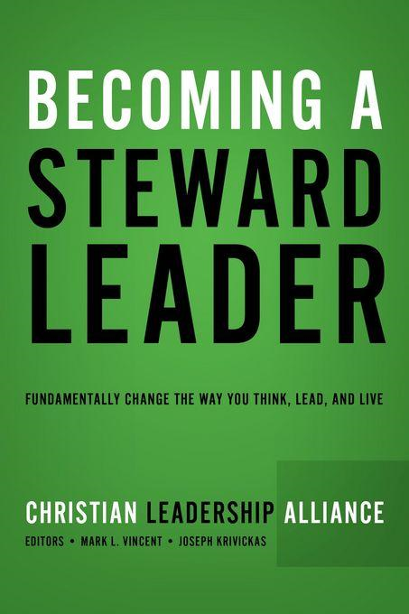 Becoming a Steward Leader: Fundamentally Change the Way You Think, Lead, and Live