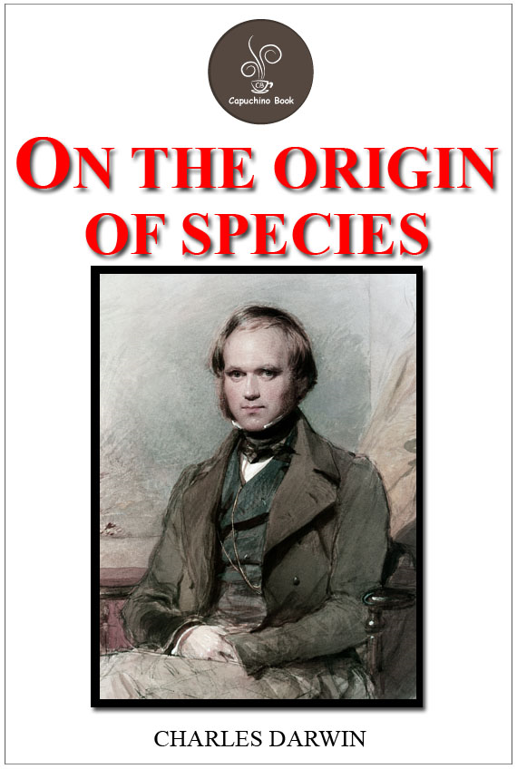 On the Origin of Species by Means of Natural Selection; Or, The Preservation ...
