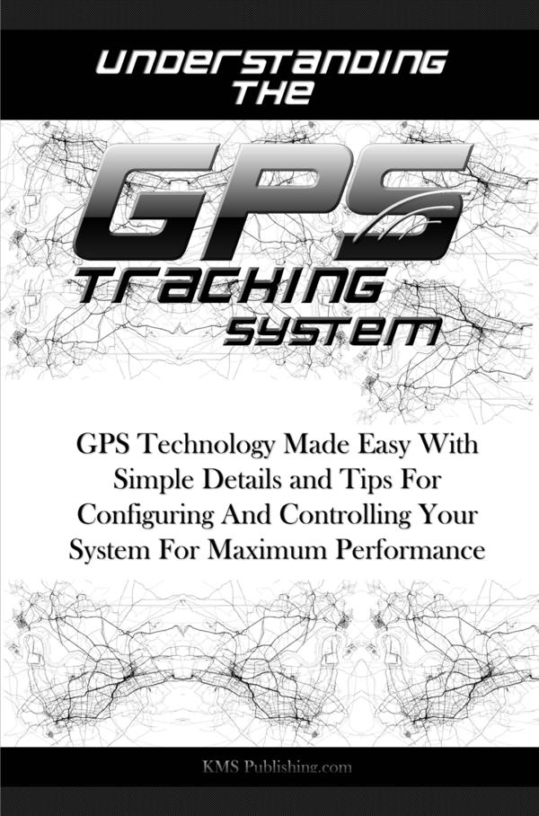 Understanding The GPS Tracking System By: KMS Publishing