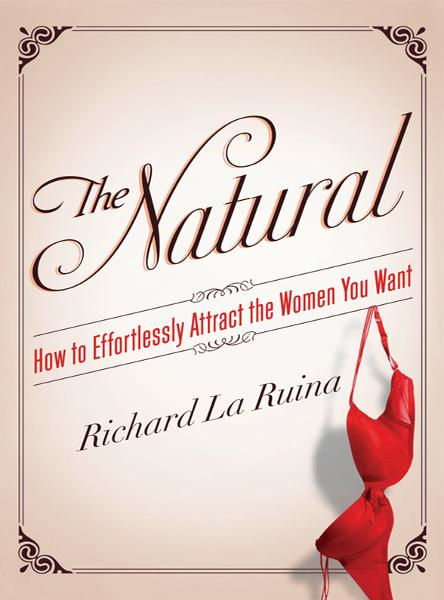 The Natural: How to Effortlessly Attract the Women You Want By: Richard La Ruina